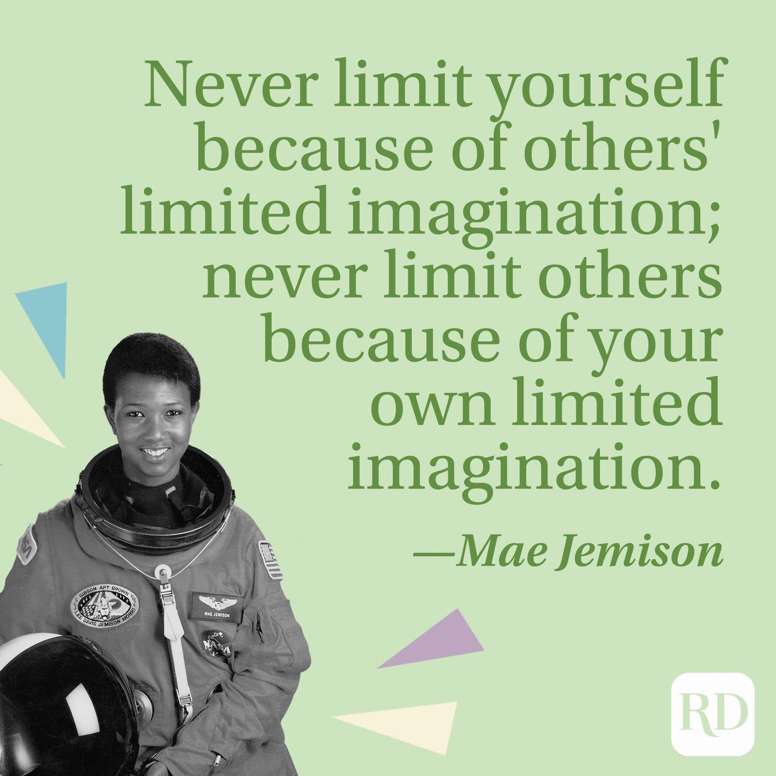 """""""Never limit yourself because of others' limited imagination; never limit others because of your own limited imagination."""" —Mae Jemison"""