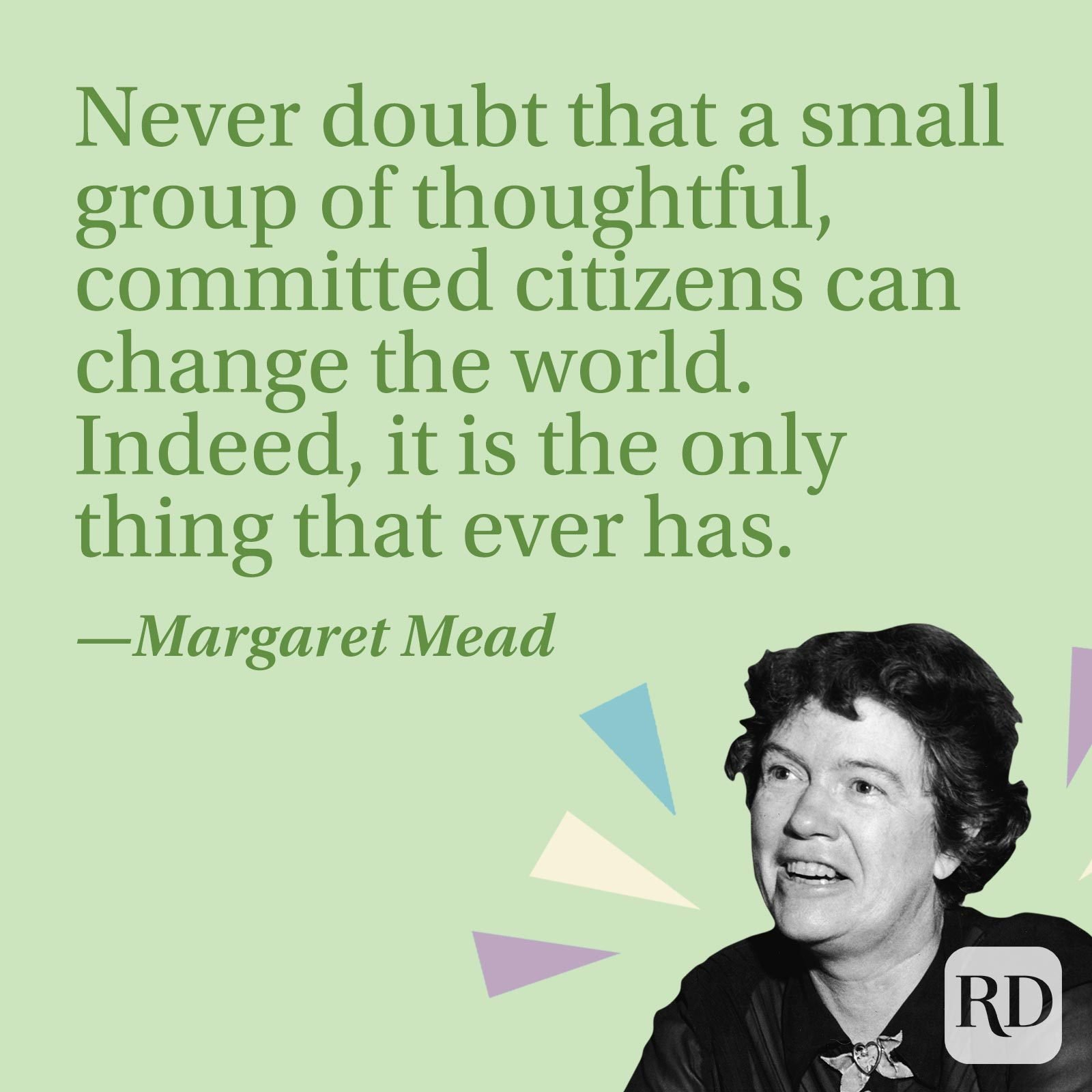 Never doubt that a small group of thoughtful, committed citizens can change the world. Indeed, it is the only thing that ever has.—Margaret Mead