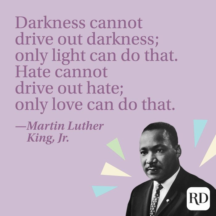 """""""Darkness cannot drive out darkness; only light can do that. Hate cannot drive out hate; only love can do that."""" —Martin Luther King, Jr."""