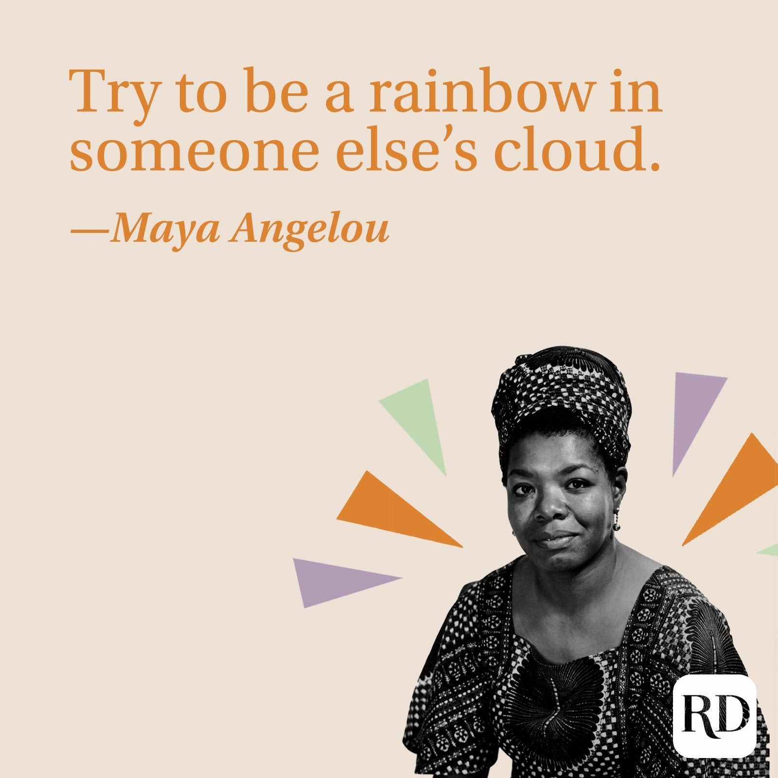 """""""Try to be a rainbow in someone else's cloud."""" —Maya Angelou"""