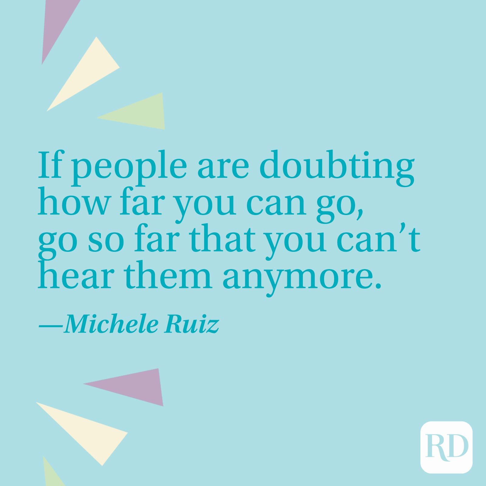 """""""If people are doubting how far you can go, go so far that you can't hear them anymore."""" —Michele Ruiz"""