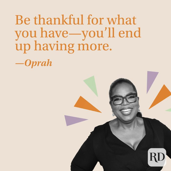 Be thankful for what you have—you'll end up having more.—Oprah