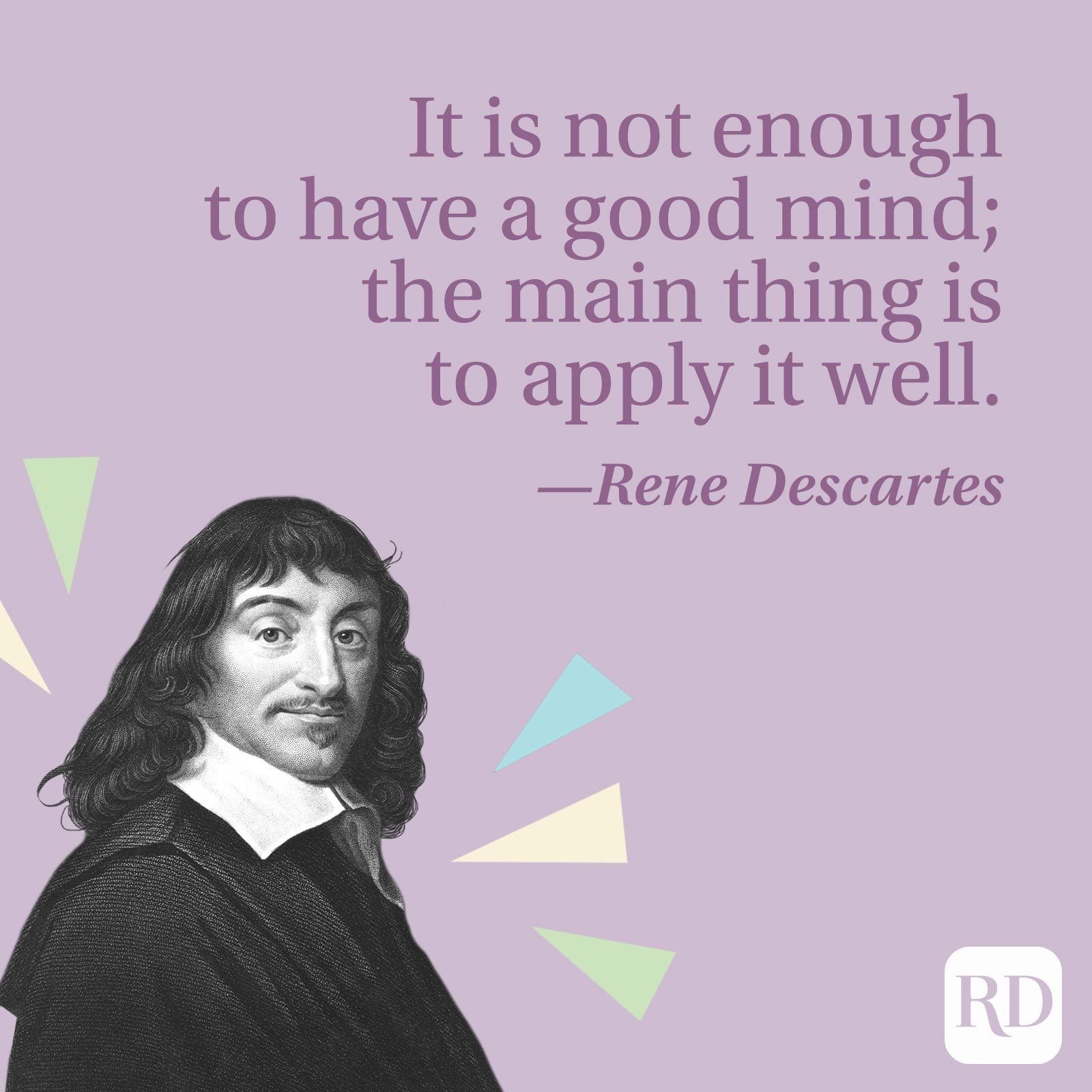 """""""It is not enough to have a good mind; the main thing is to apply it well."""" —Rene Descartes"""
