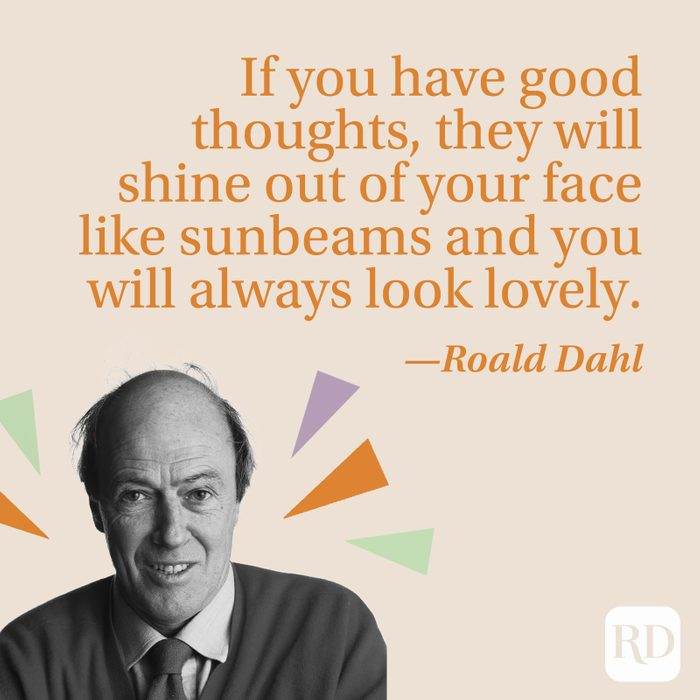 """""""If you have good thoughts, they will shine out of your face like sunbeams and you will always look lovely."""" —Roald Dahl"""