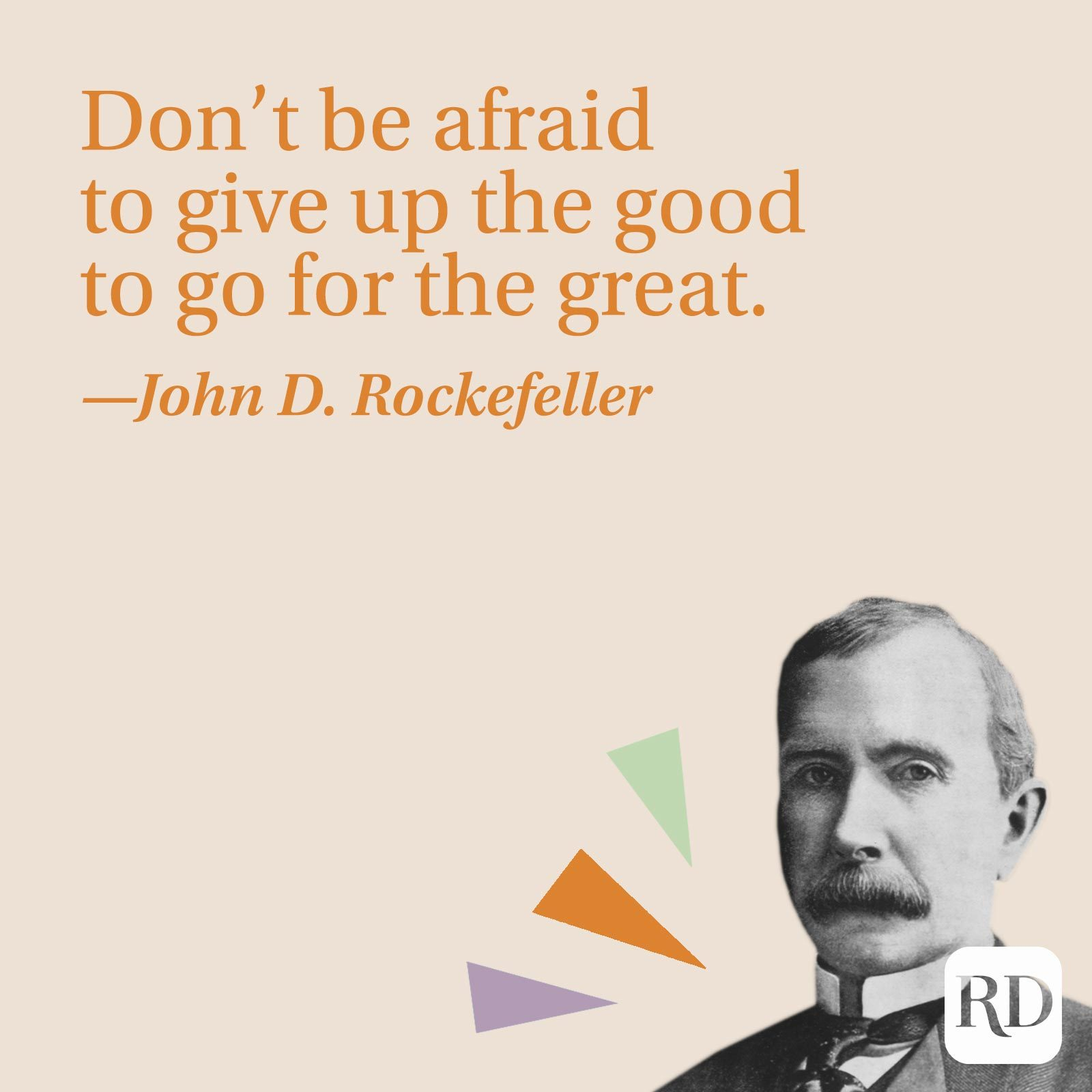 """""""Don't be afraid to give up the good to go for the great."""" —John D. Rockefeller"""