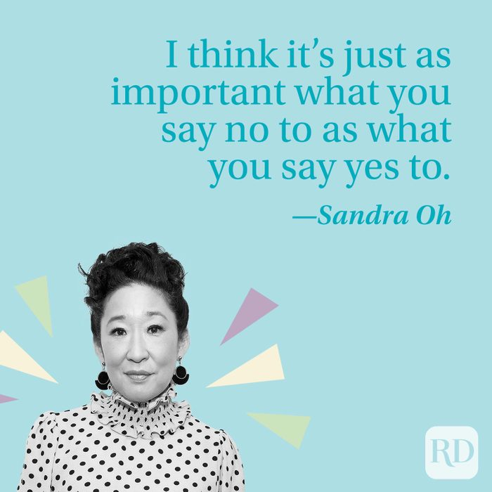 I think it's just as important what you say no to as what you say yes to.—Sandra Oh