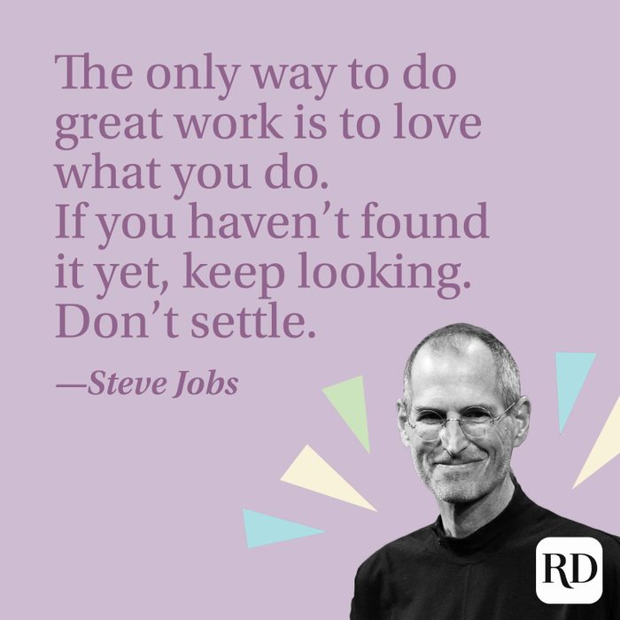"""""""The only way to do great work is to love what you do. If you haven't found it yet, keep looking. Don't settle."""" —Steve Jobs"""