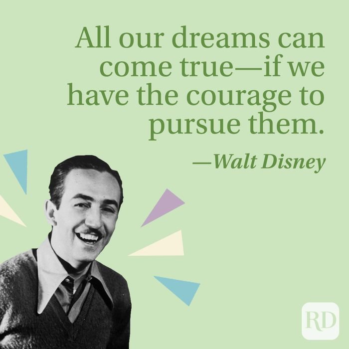 All our dreams can come true—if we have the courage to pursue them.—Walt Disney