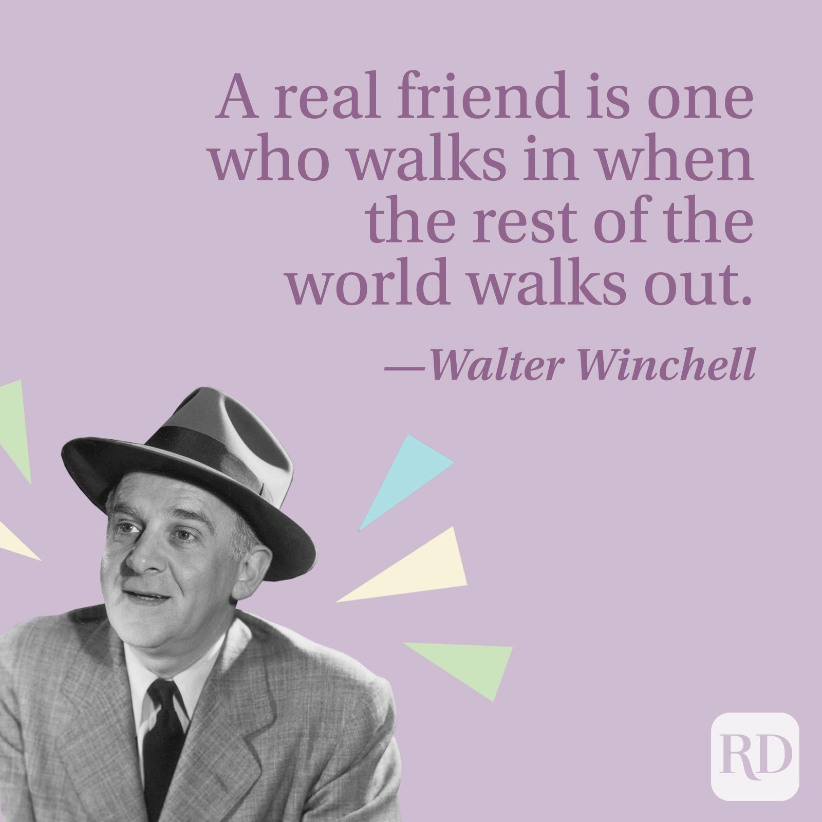 A real friend is one who walks in when the rest of the world walks out.—Walter Winchell