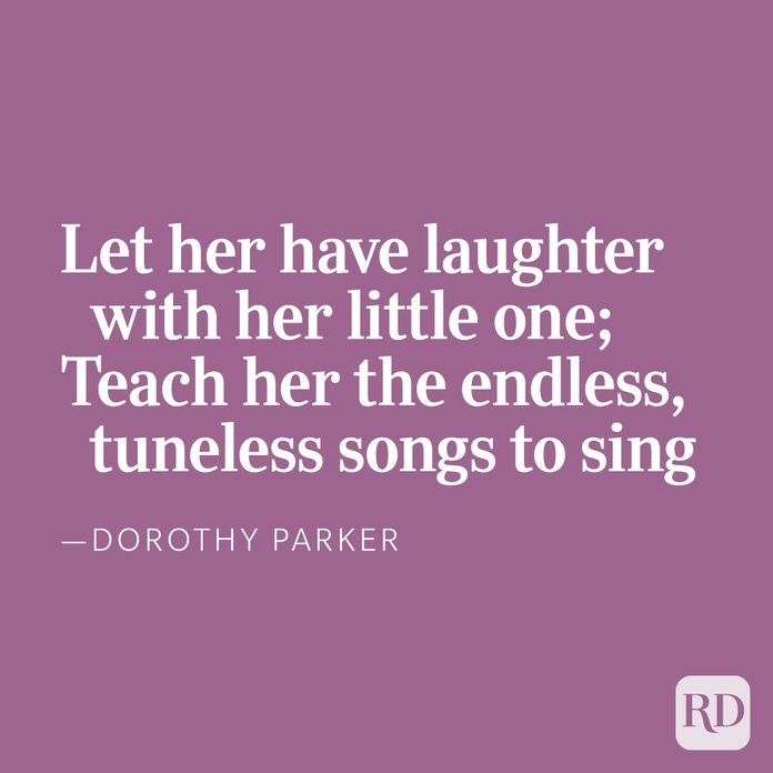 Let her have laughter with her little one;Teach her the endless, tuneless songs to sing, —Dorothy Parker