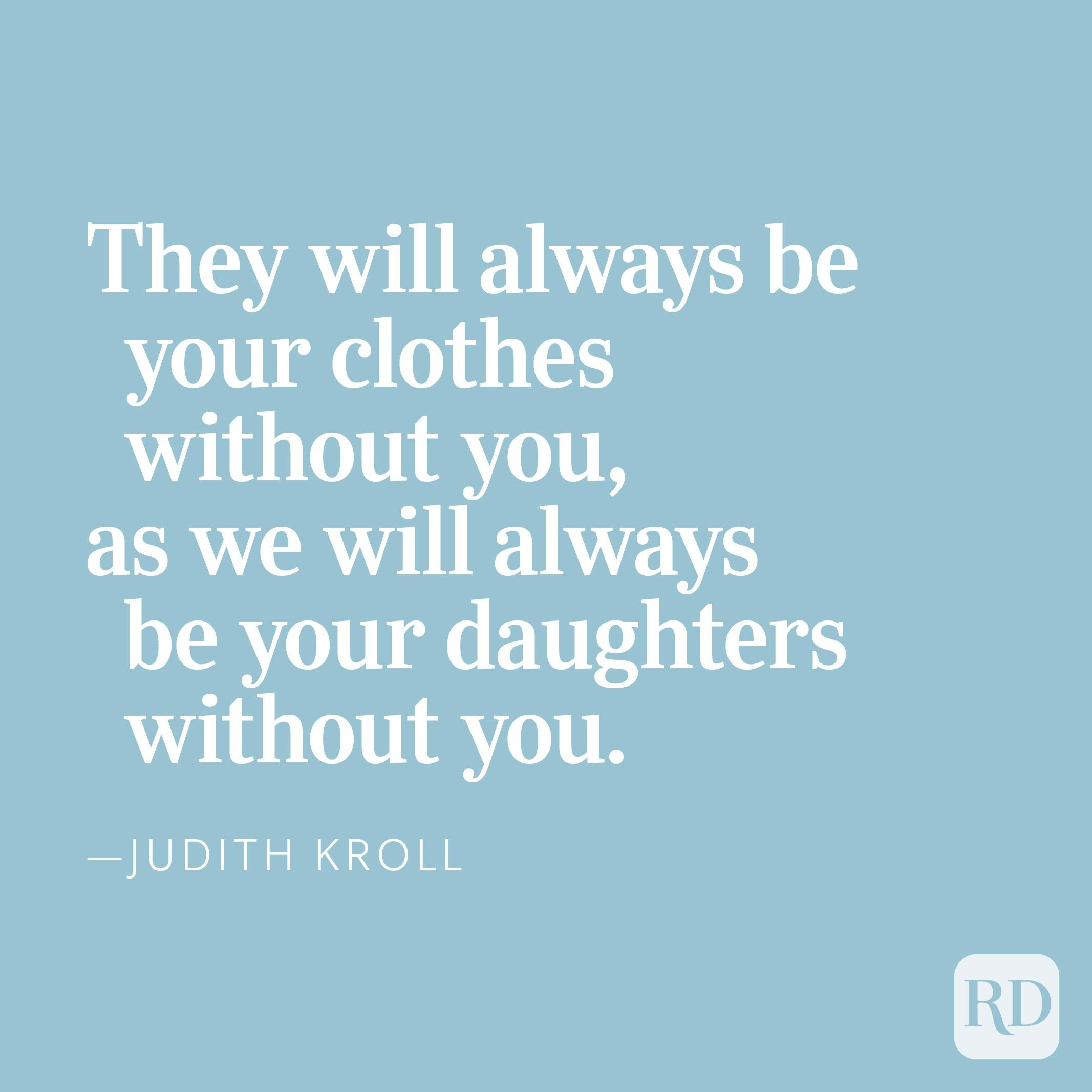 they will always be your clothes without you,as we will always be your daughters without you. —Judith Kroll