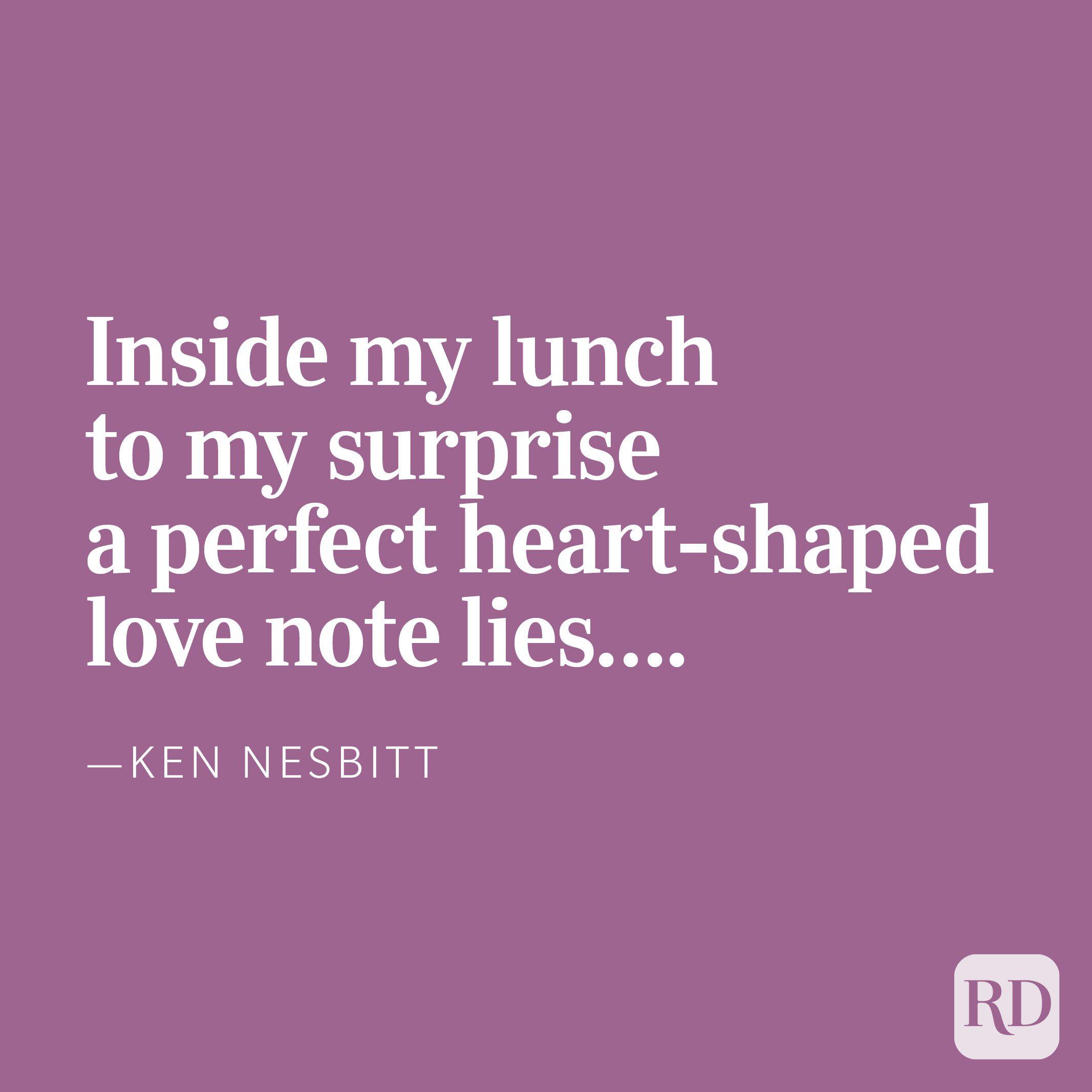 Inside my lunchto my surprisea perfect heart-shapedlove note lies…. —Ken Nesbitt