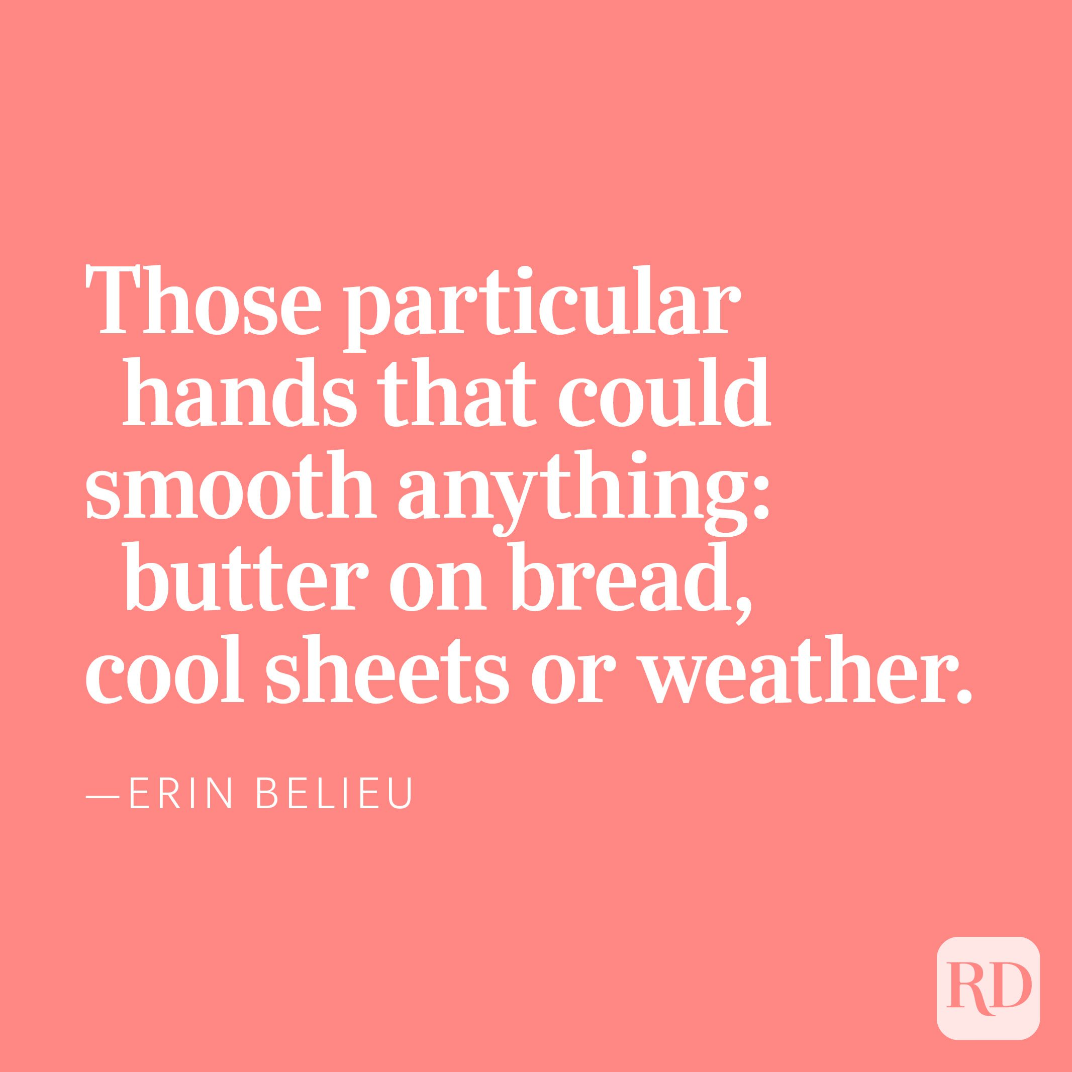 Those particular hands that could smooth anything: butter on bread,cool sheets or weather. —Erin Belieu