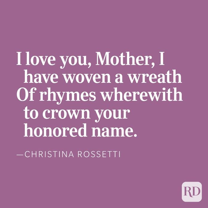 And so because you love me, and because I love you, Mother, I have woven a wreath Of rhymes wherewith to crown your honored name — Christina Rossetti