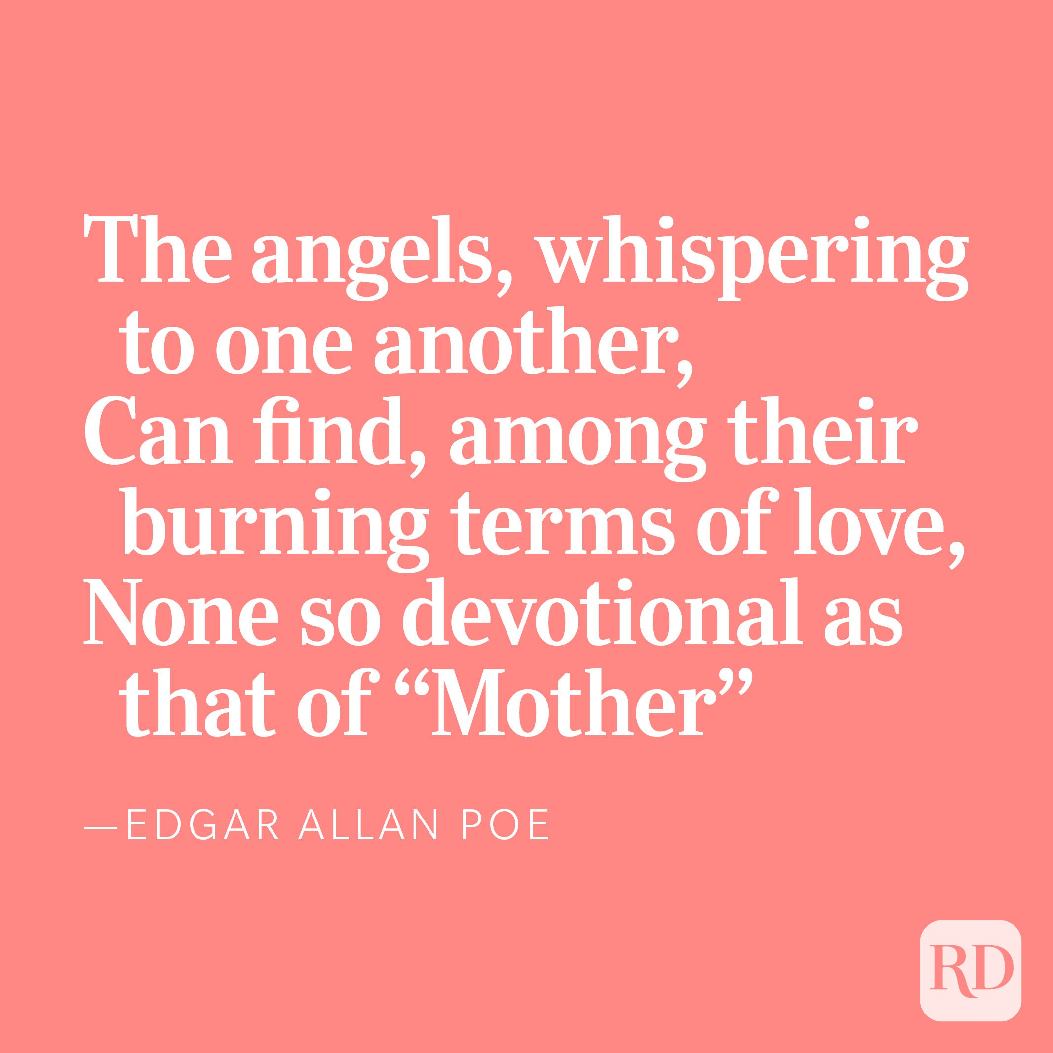 """The angels, whispering to one another,Can find, among their burning terms of love,None so devotional as that of """"Mother,"""" —Edgar Allan Poe"""