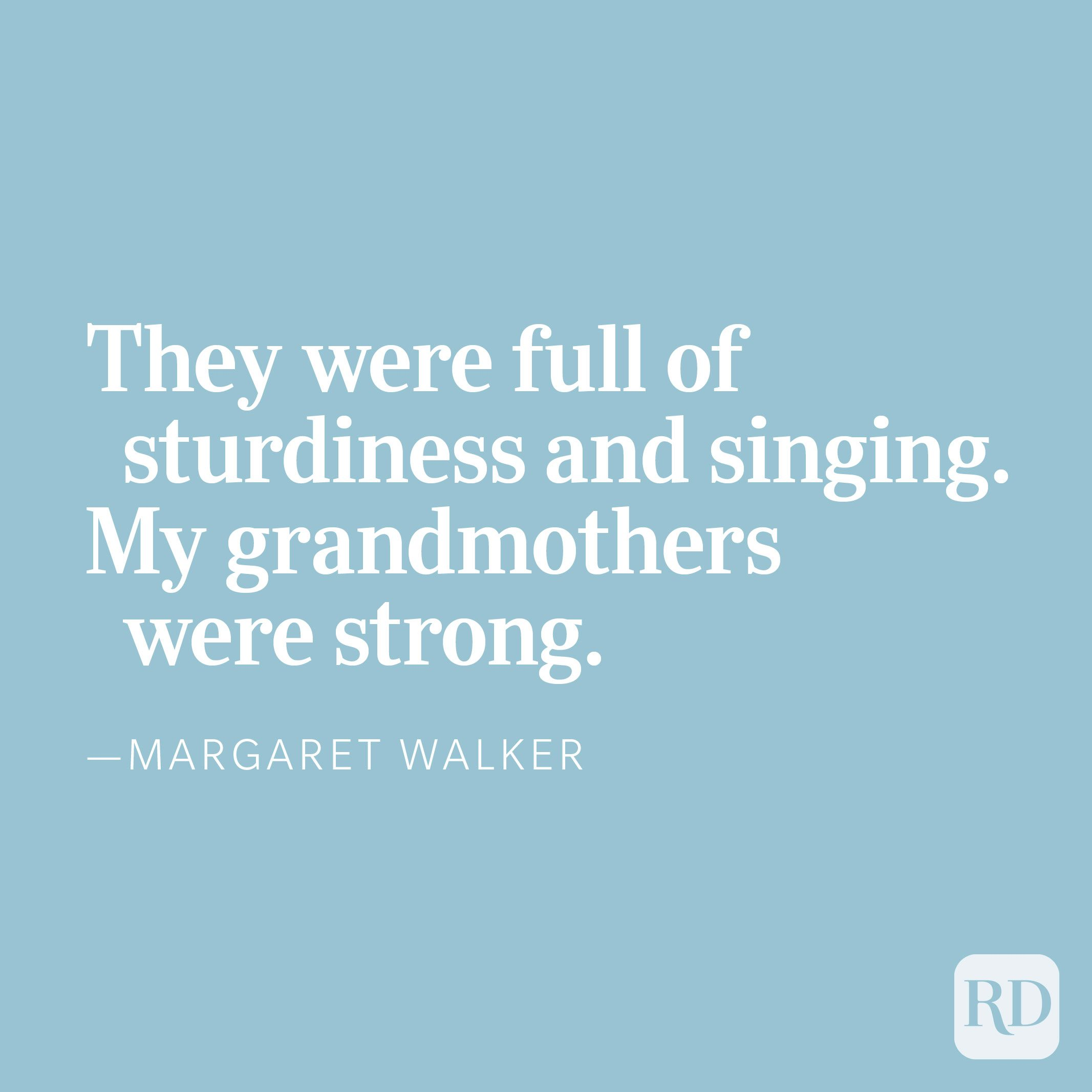 They were full of sturdiness and singing.My grandmothers were strong. —Margaret Walker