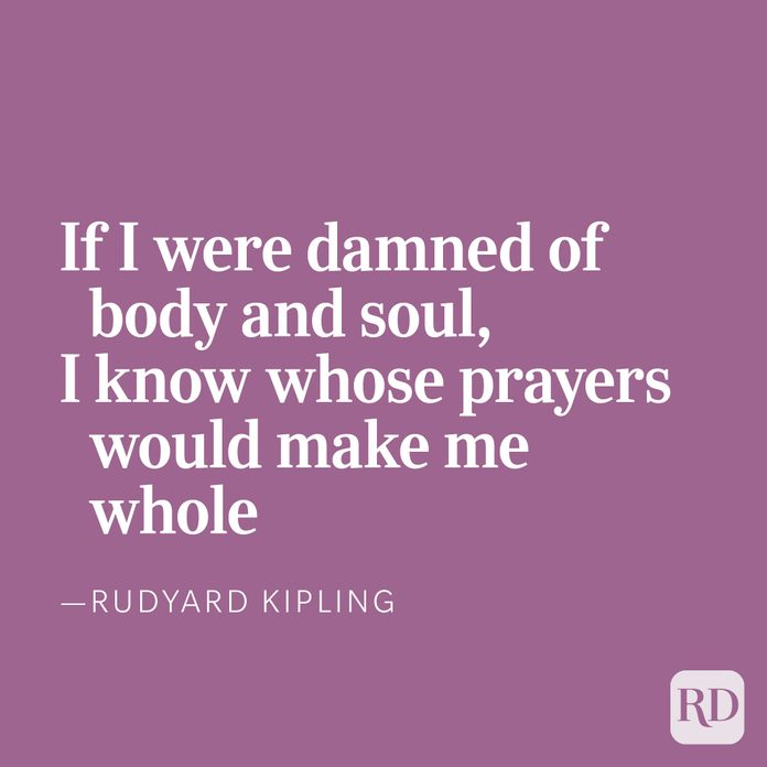 If I were damned of body and soul,I know whose prayers would make me whole, —Rudyard Kipling