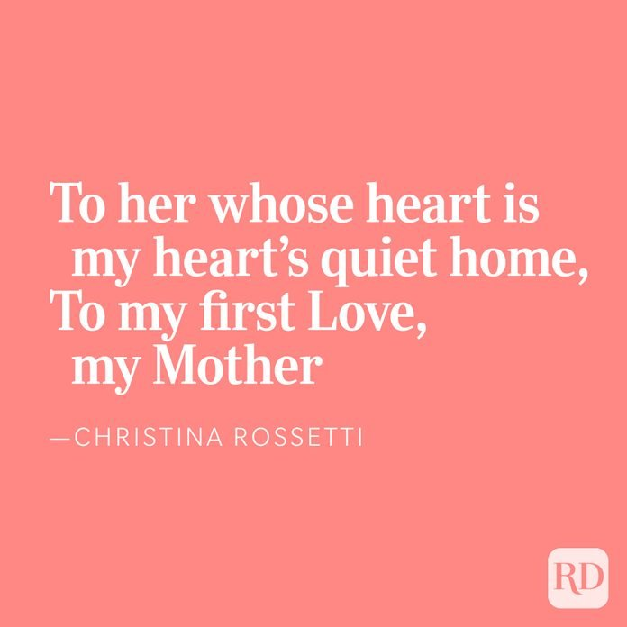 To her whose heart is my heart's quiet home,To my first Love, my Mother, —Christina Rossetti