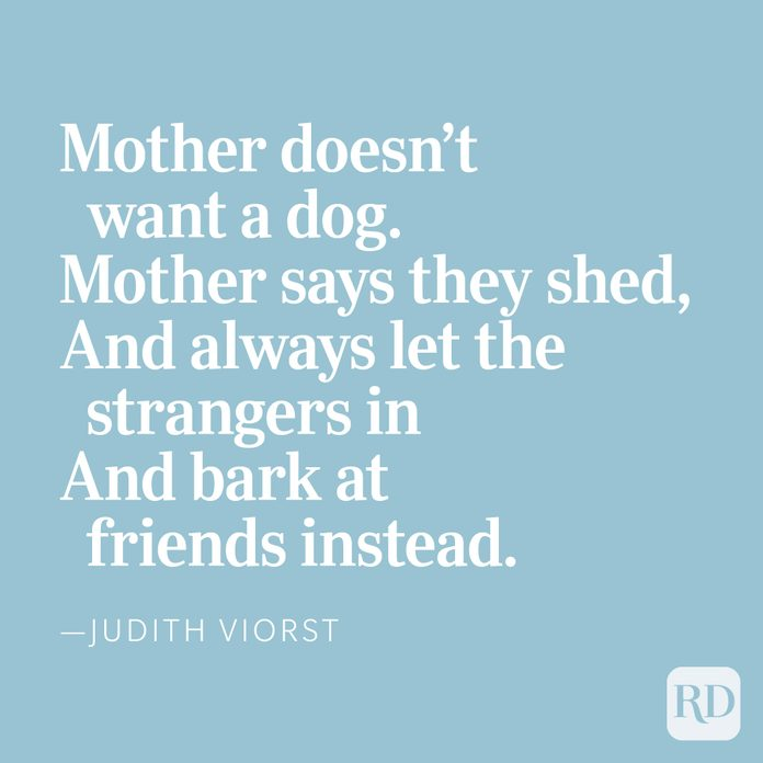 Mother doesn't want a dog.Mother says they shed,And always let the strangers inAnd bark at friends instead, —Judith Viorst