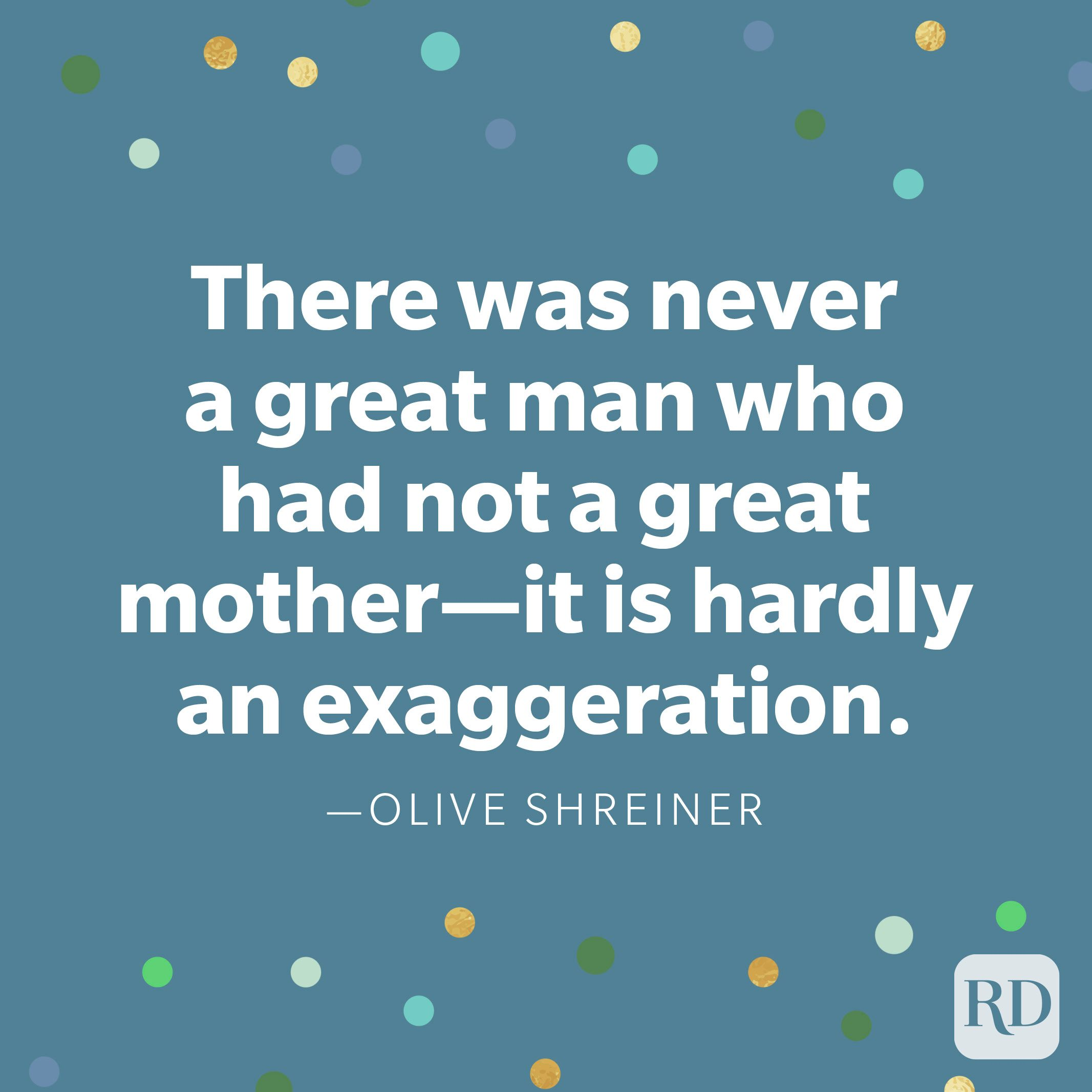 """There was never a great man who had not a great mother—it is hardly an exaggeration."" —Olive Shreiner"