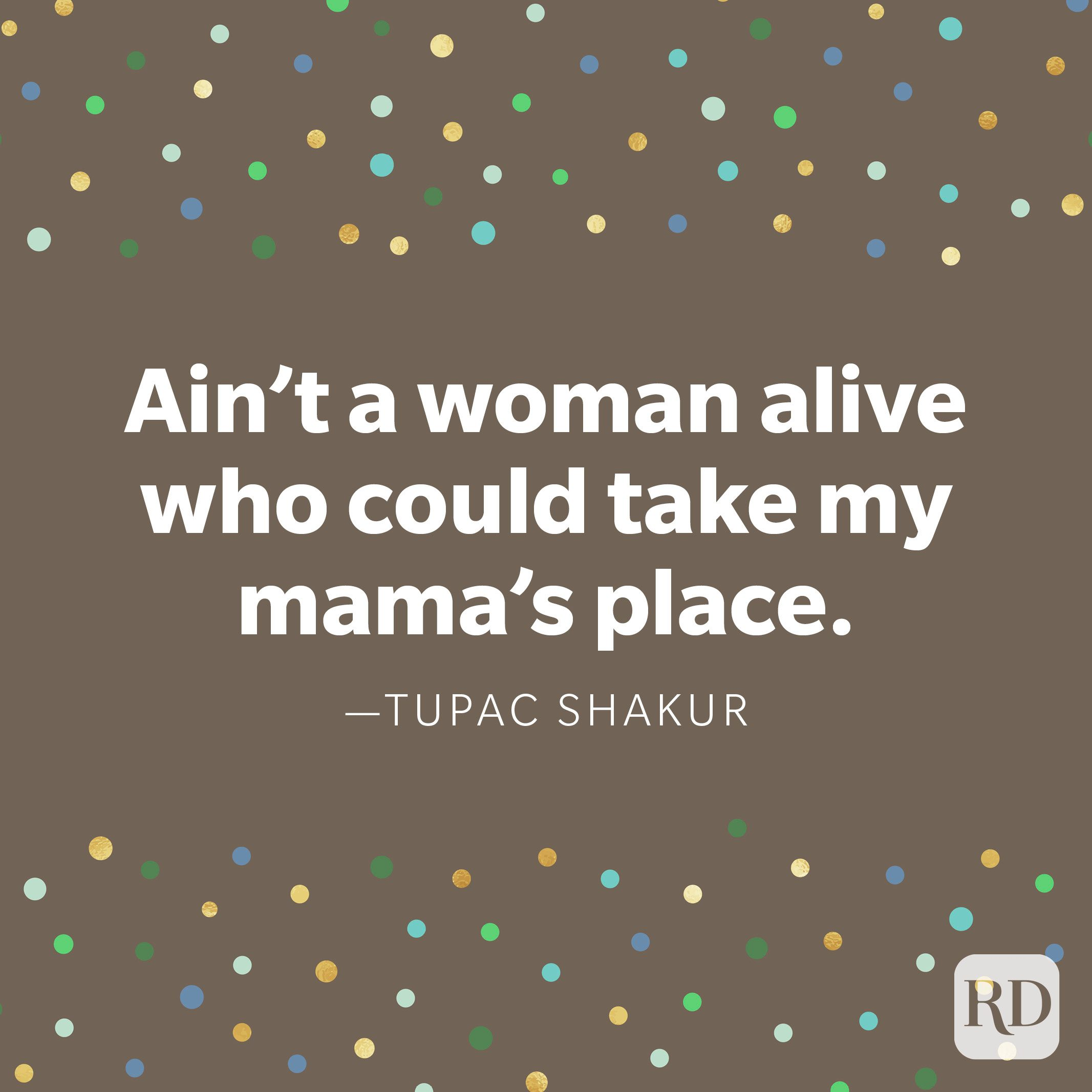 """Ain't a woman alive who could take my mama's place."" —Tupac Shakur"