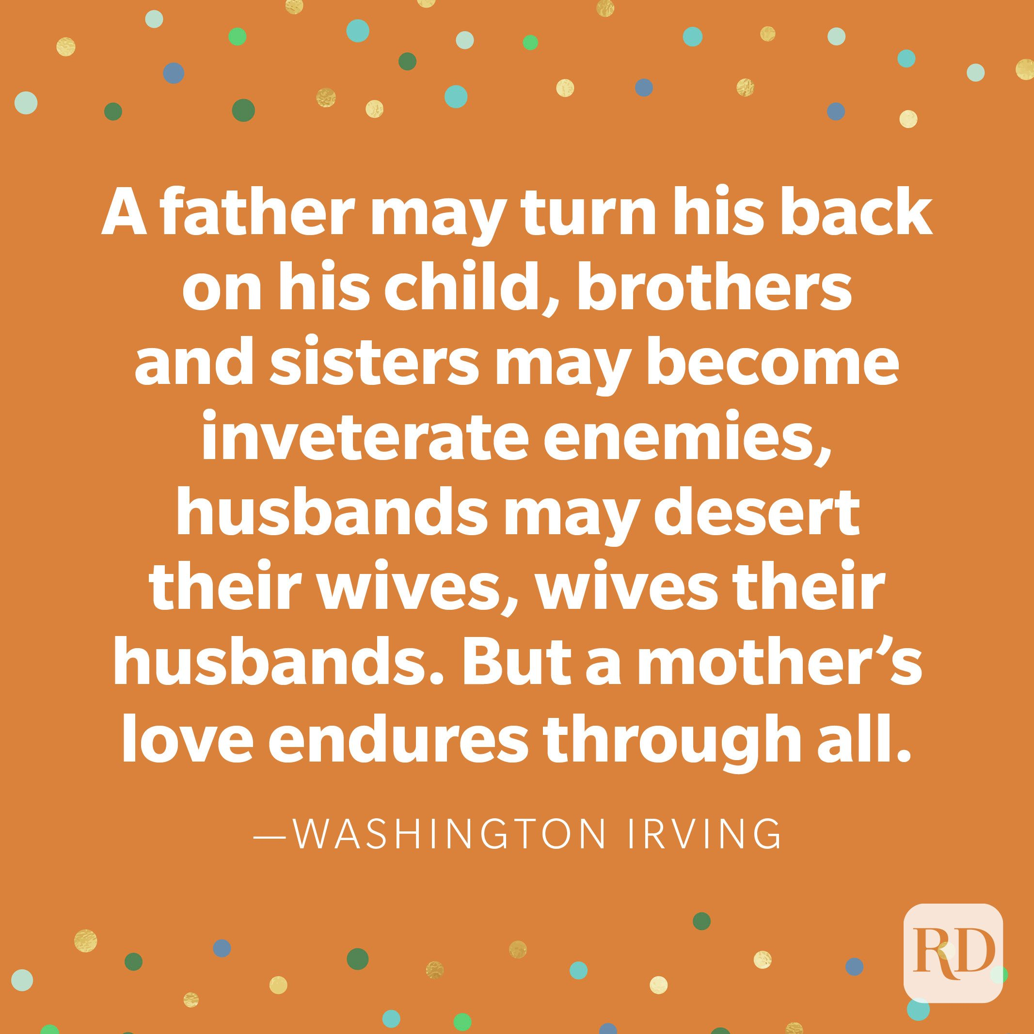 """A father may turn his back on his child, brothers and sisters may become inveterate enemies, husbands may desert their wives, wives their husbands. But a mother's love endures through all."" —Washington Irving."