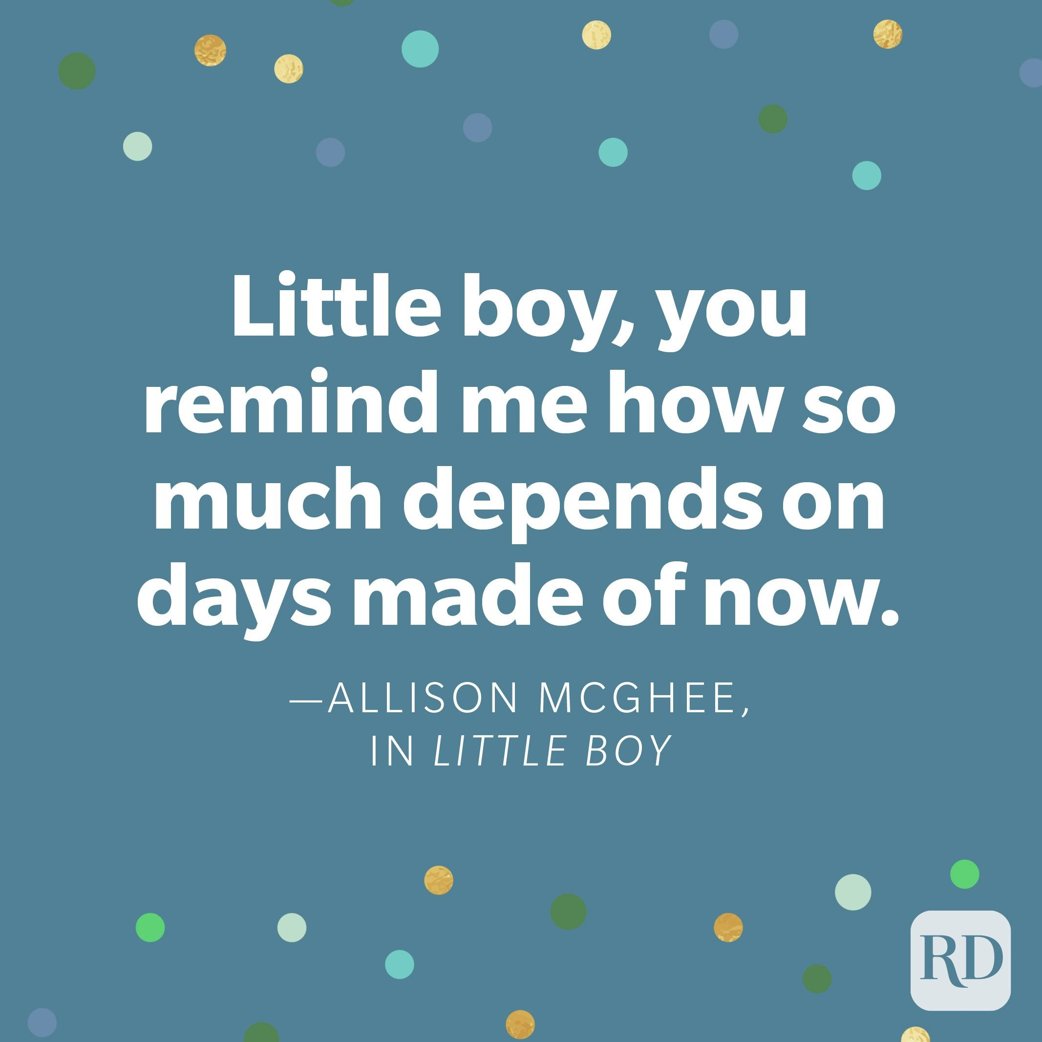 """Little boy, you remind me how so much depends on days made of now."" —Allison McGhee, in Little Boy"