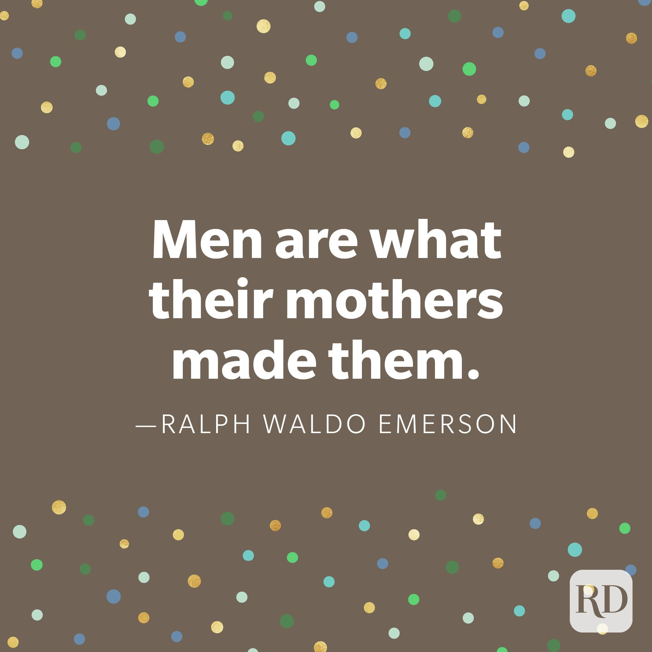 """Men are what their mothers made them."" —Ralph Waldo Emerson."