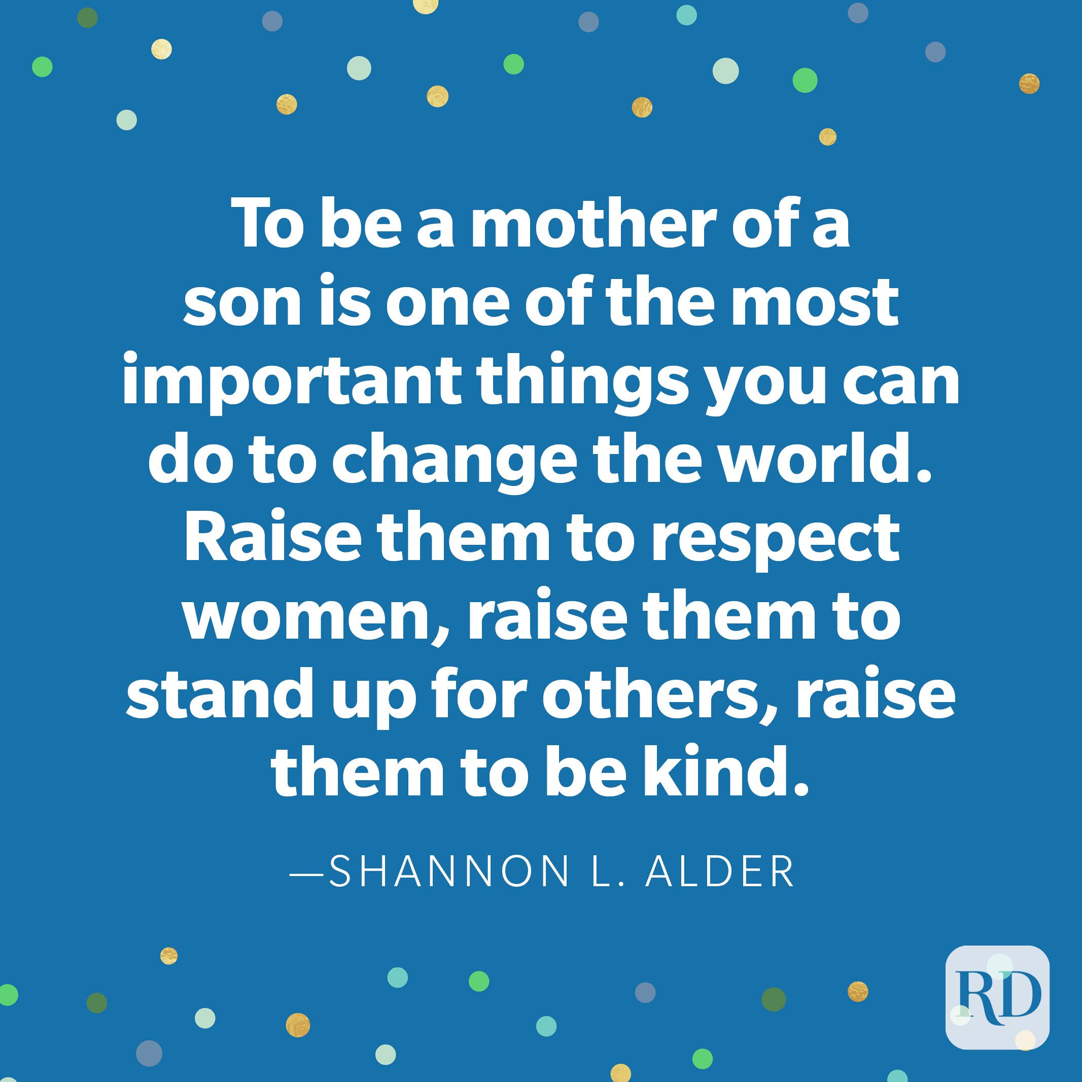"""To be a mother of a son is one of the most important things you can do to change the world. Raise them to respect women, raise them to stand up for others, raise them to be kind."" —Shannon L. Alder"