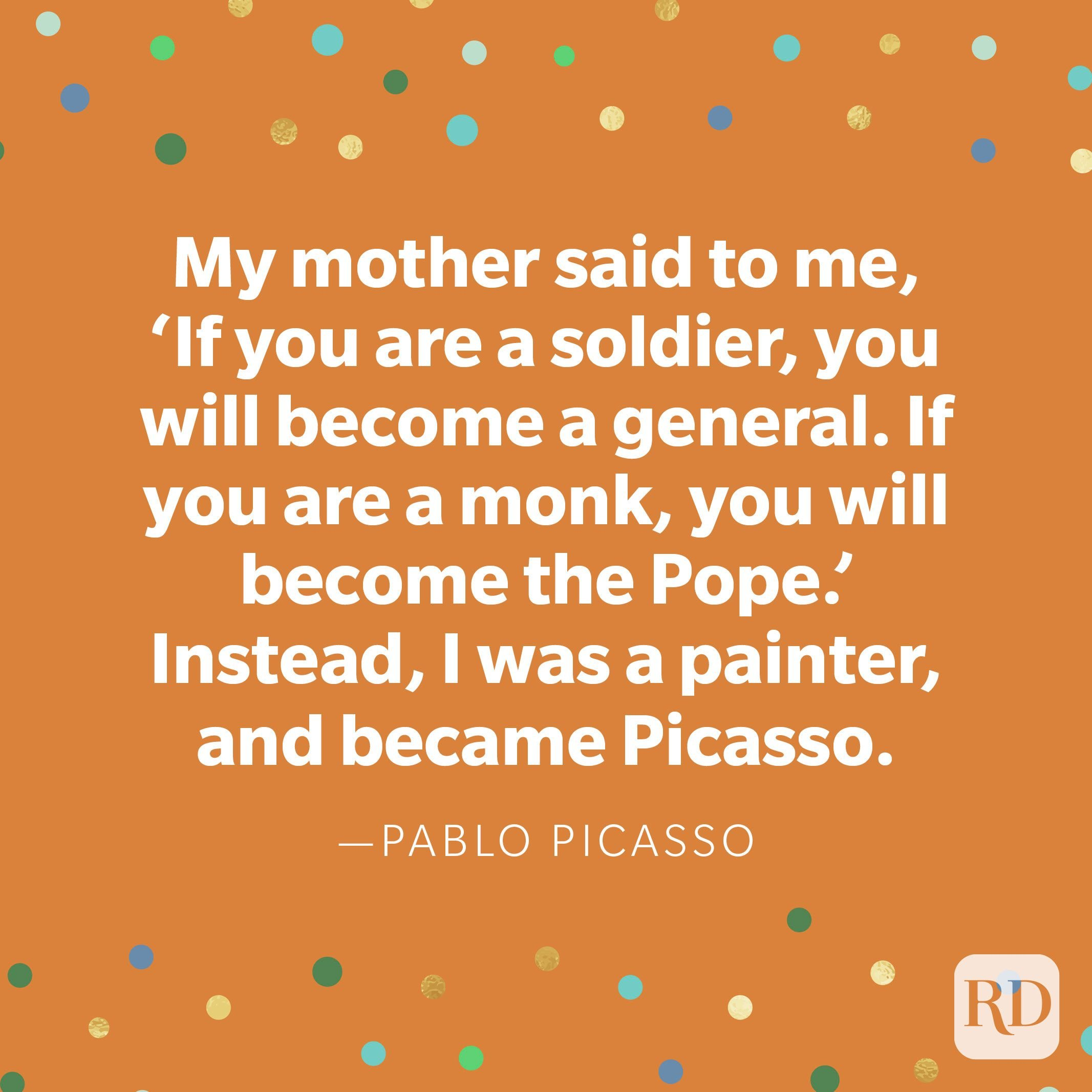 """My mother said to me, 'If you are a soldier, you will become a general. If you are a monk, you will become the Pope.' Instead, I was a painter, and became Picasso."" —Pablo Picasso."