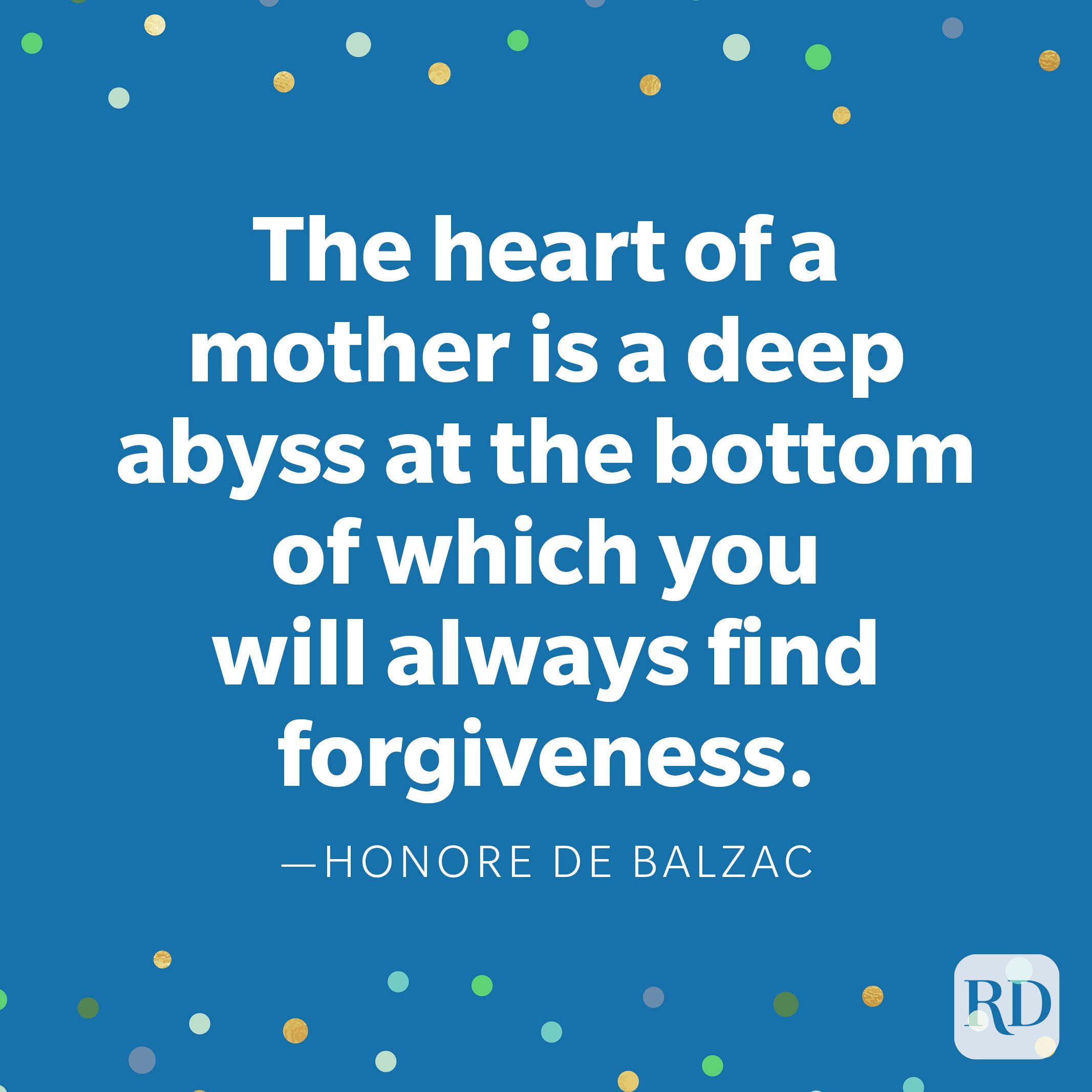 """The heart of a mother is a deep abyss at the bottom of which you will always find forgiveness."" —Honore de Balzac."