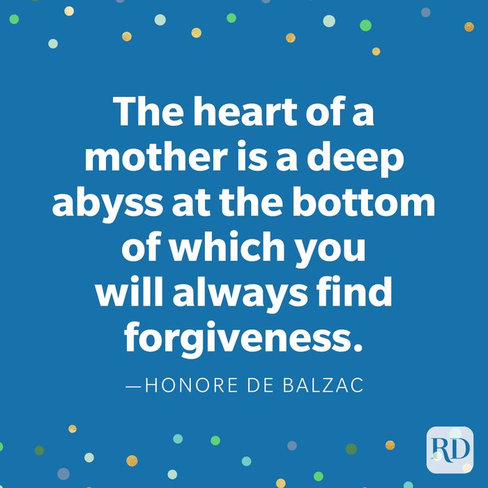 """""""The heart of a mother is a deep abyss at the bottom of which you will always find forgiveness."""" —Honore de Balzac."""