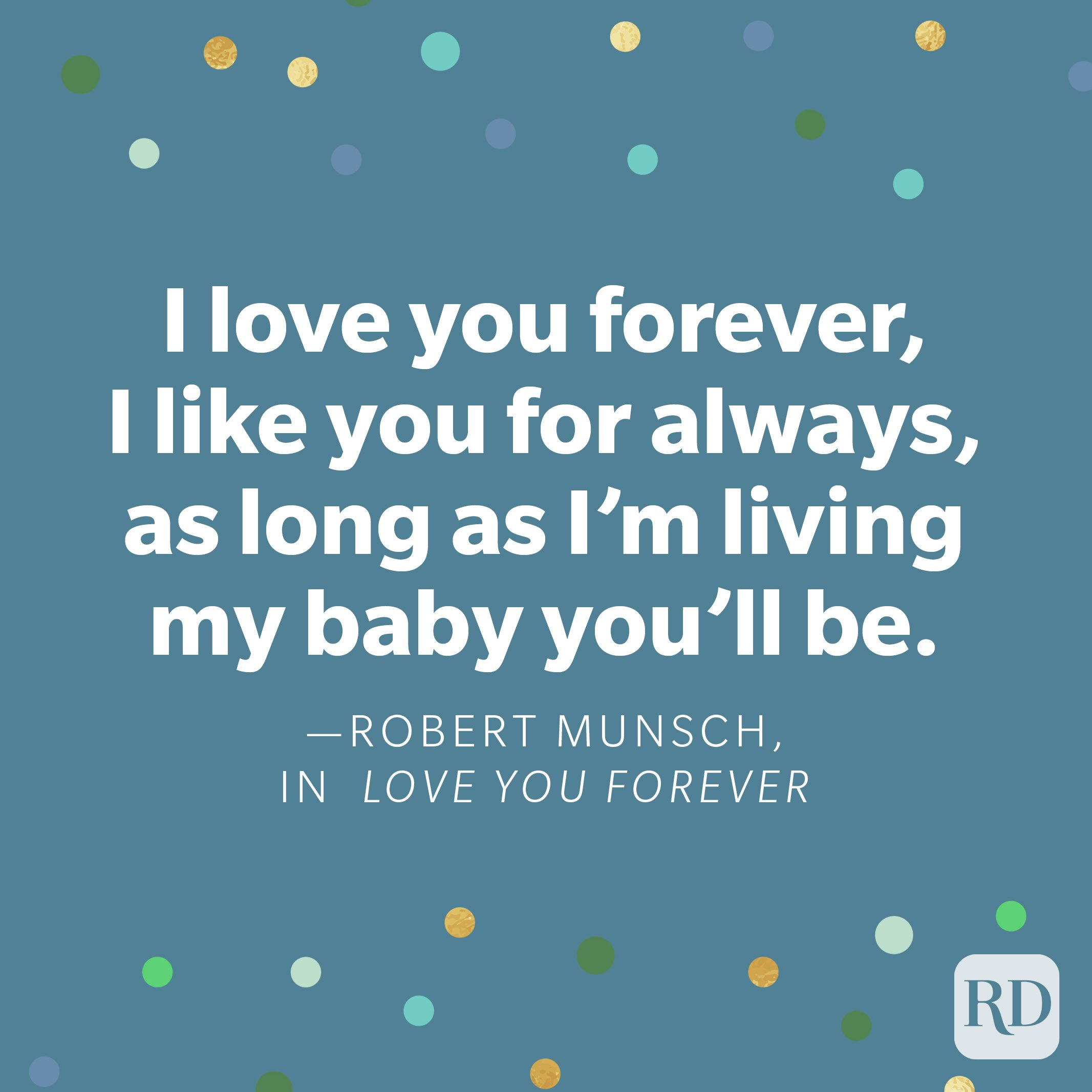 """I love you forever, I like you for always, as long as I'm living my baby you'll be."" —Robert Munsch, in Love You Forever"
