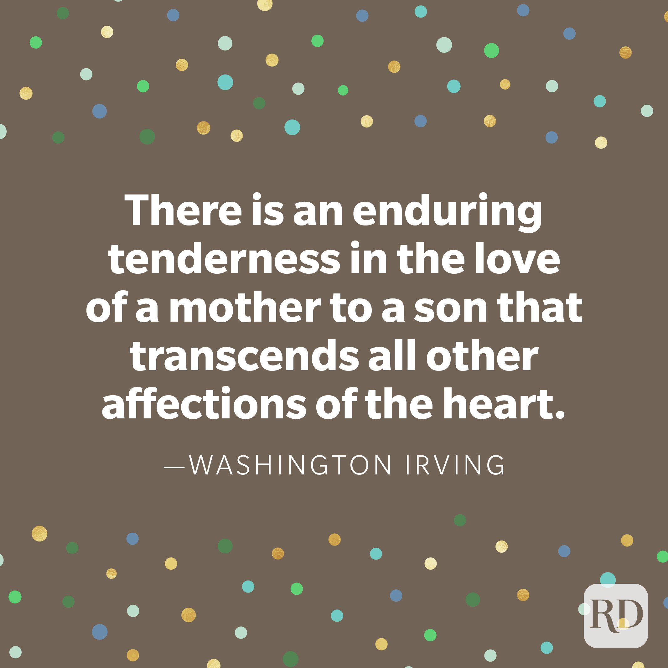 """There is an enduring tenderness in the love of a mother to a son that transcends all other affections of the heart."" —Washington Irving"