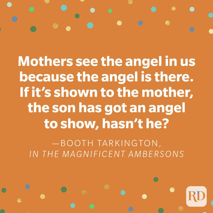 """""""Mothers see the angel in us because the angel is there. If it's shown to the mother, the son has got an angel to show, hasn't he?"""" —Booth Tarkington, in The Magnificent Ambersons"""