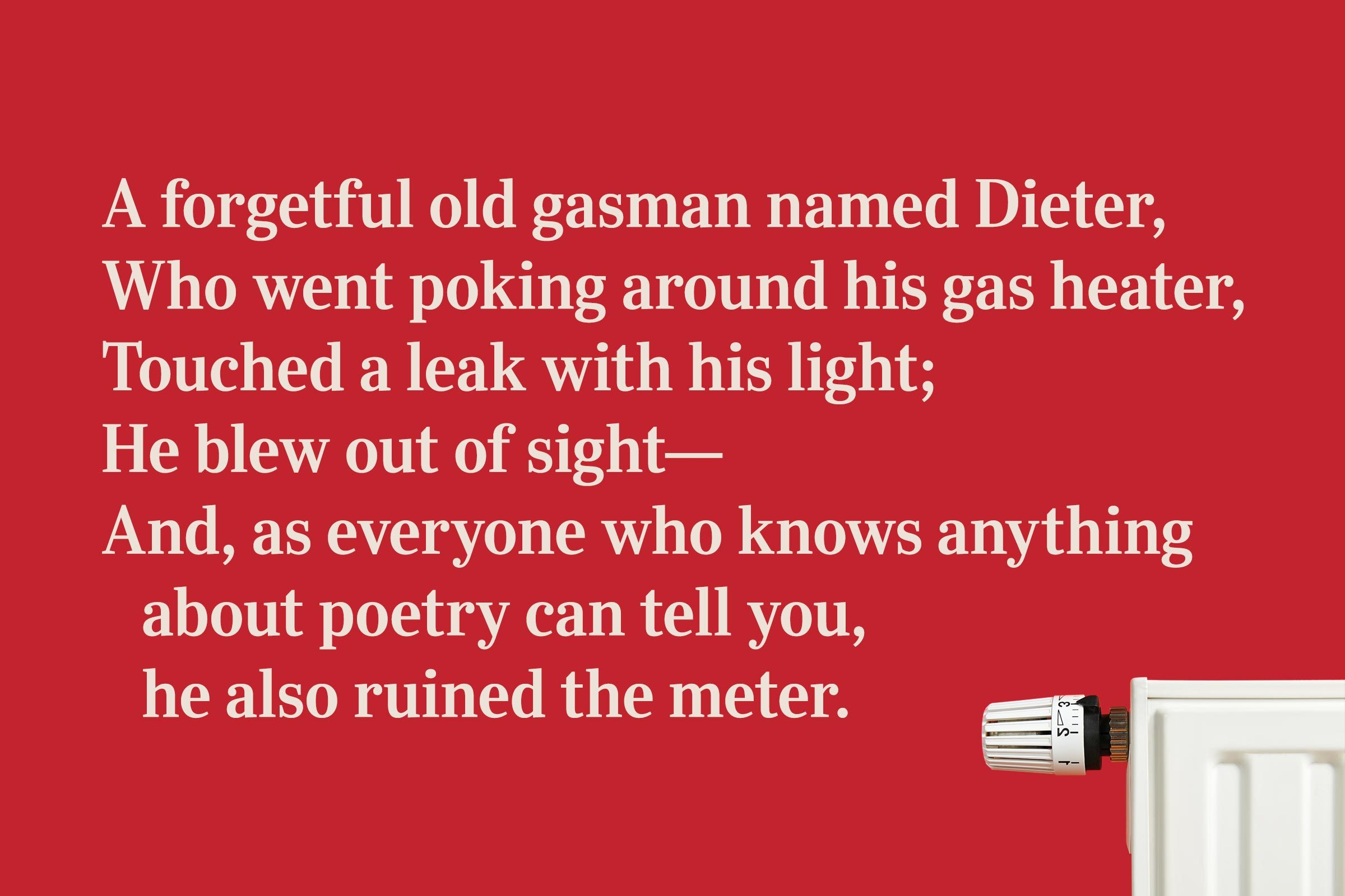 A forgetful old gasman named Dieter, / Who went poking around his gas heater, / Touched a leak with his light; / He blew out of sight— / And, as everyone who knows anything about poetry can tell you, he also ruined the meter.