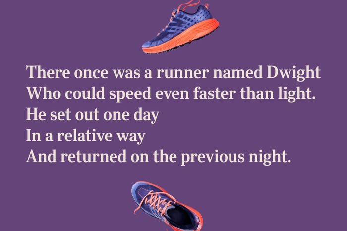 There once was a runner named Dwight / Who could speed even faster than light. / He set out one day / In a relative way / And returned on the previous night.