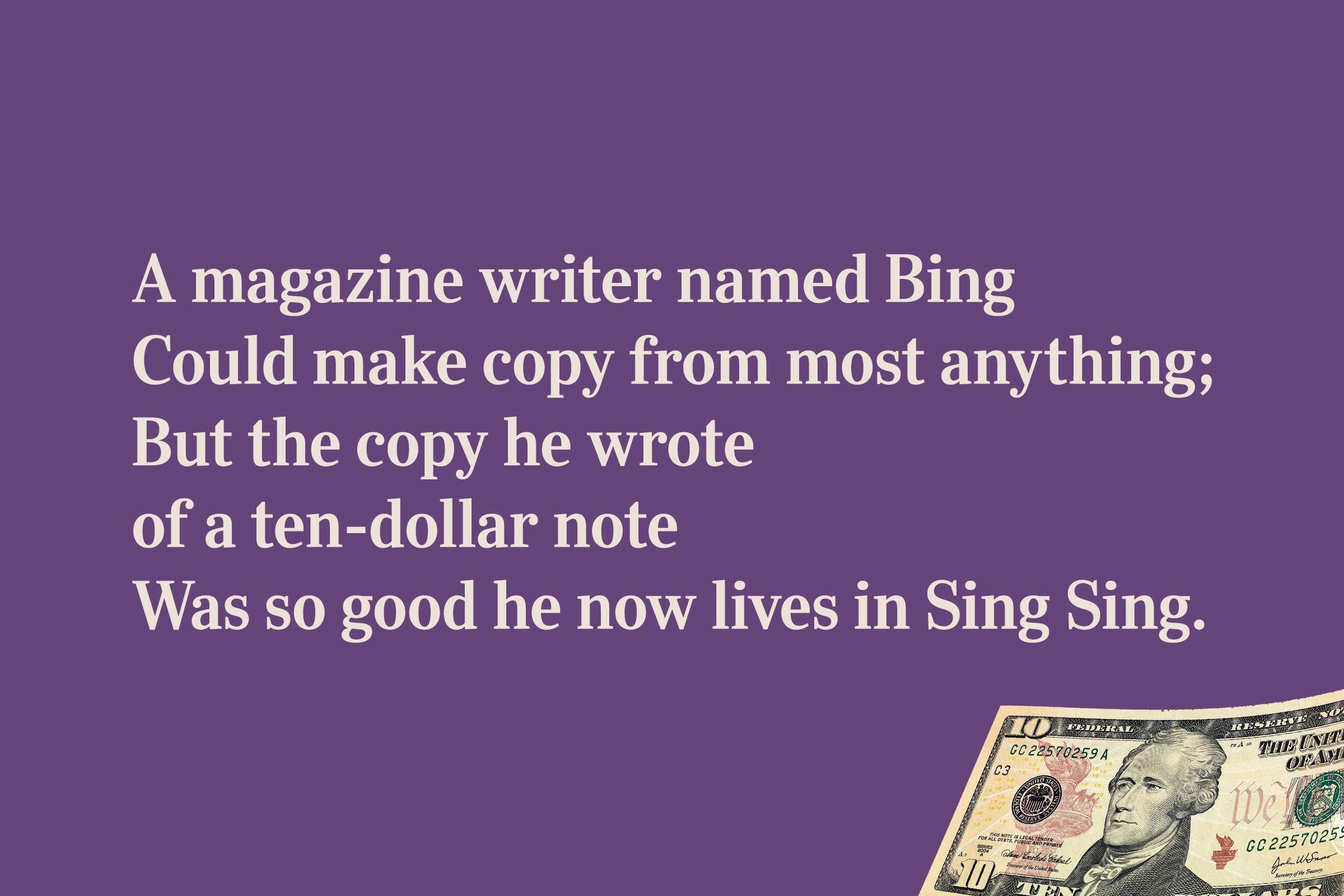 A magazine writer named Bing / Could make copy from most anything; / But the copy he wrote / of a ten-dollar note / Was so good he now lives in Sing Sing.