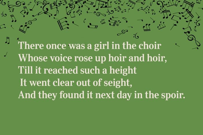 There once was a girl in the choir / Whose voice rose up hoir and hoir, / Till it reached such a height / It went clear out of seight, / And they found it next day in the spoir.