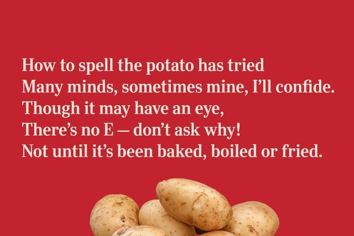 How to spell the potato has tried / Many minds, sometimes mine, I'll confide. / Though it may have an eye, / There's no E – don't ask why! / Not until it's been baked, boiled or fried.