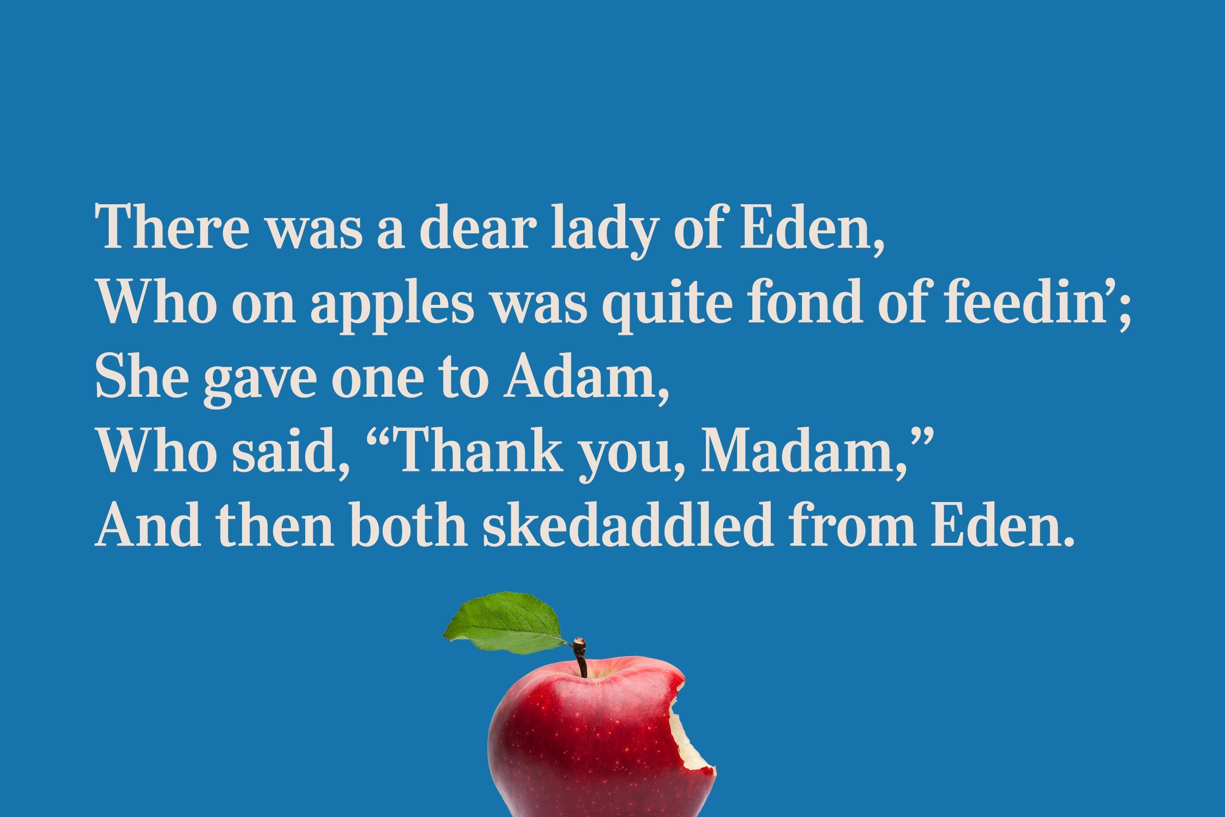 "There was a dear lady of Eden, / Who on apples was quite fond of feedin'; / She gave one to Adam, / Who said, ""Thank you, Madam,"" / And then both skedaddled from Eden."