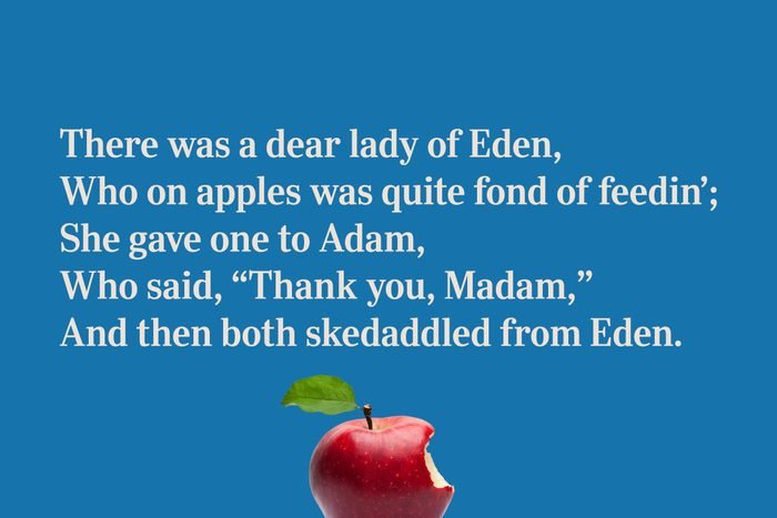 """There was a dear lady of Eden, / Who on apples was quite fond of feedin'; / She gave one to Adam, / Who said, """"Thank you, Madam,"""" / And then both skedaddled from Eden."""