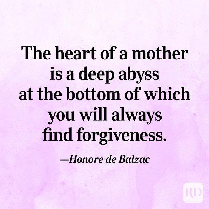 """The heart of a mother is a deep abyss at the bottom of which you will always find forgiveness.""—Honore de Balzac"