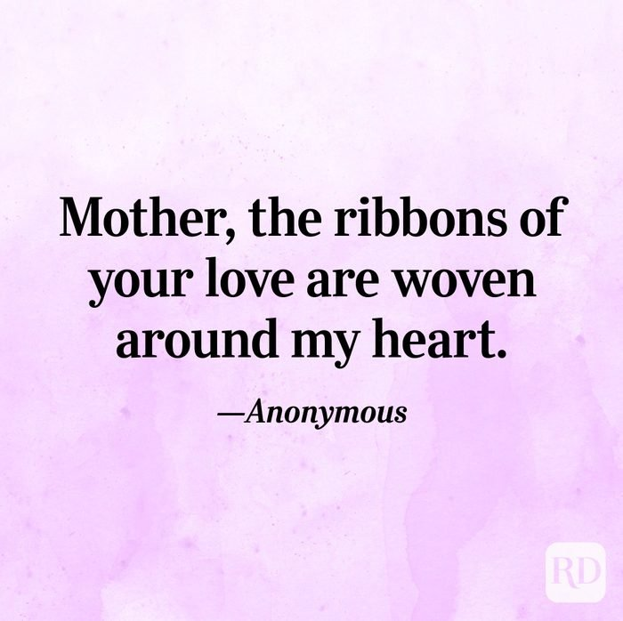 """Mother, the ribbons of your love are woven around my heart.""—Anonymous"