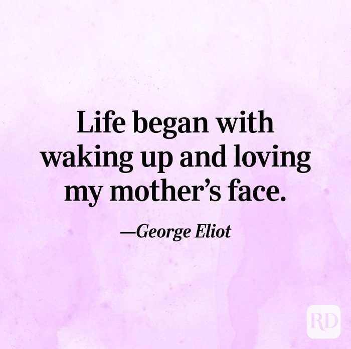 """Life began with waking up and loving my mother's face.""—George Eliot"