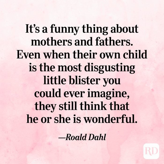 """It's a funny thing about mothers and fathers. Even when their own child is the most disgusting little blister you could ever imagine, they still think that he or she is wonderful.""—Roald Dahl"