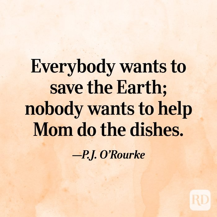 """Everybody wants to save the Earth; nobody wants to help Mom do the dishes.""—P.J. O'Rourke"