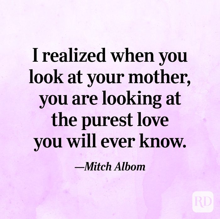 """""""I realized when you look at your mother, you are looking at the purest love you will ever know.""""—Mitch Albom."""