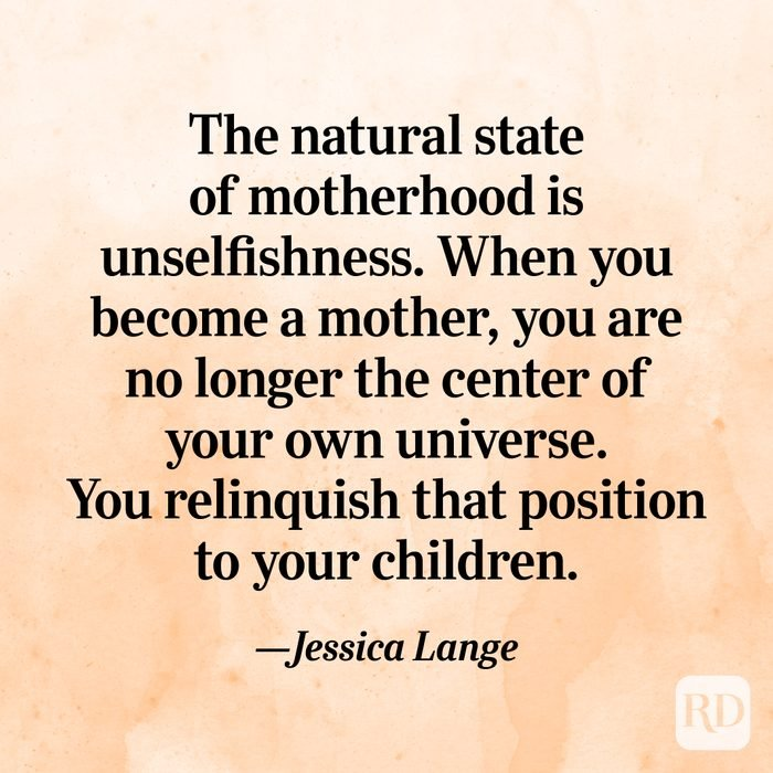 """The natural state of motherhood is unselfishness. When you become a mother, you are no longer the center of your own universe. You relinquish that position to your children.""—Jessica Lange"