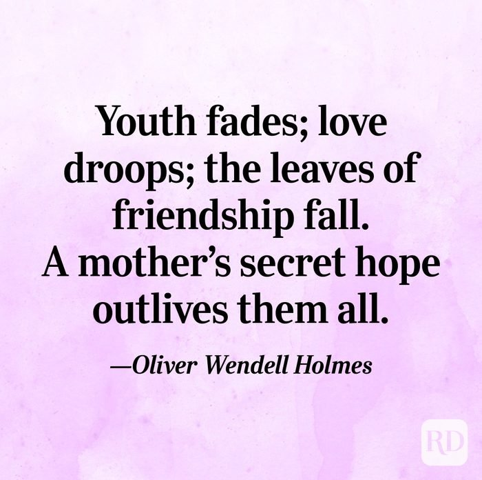 """Youth fades; love droops; the leaves of friendship fall. A mother's secret hope outlives them all.""—Oliver Wendell Holmes"